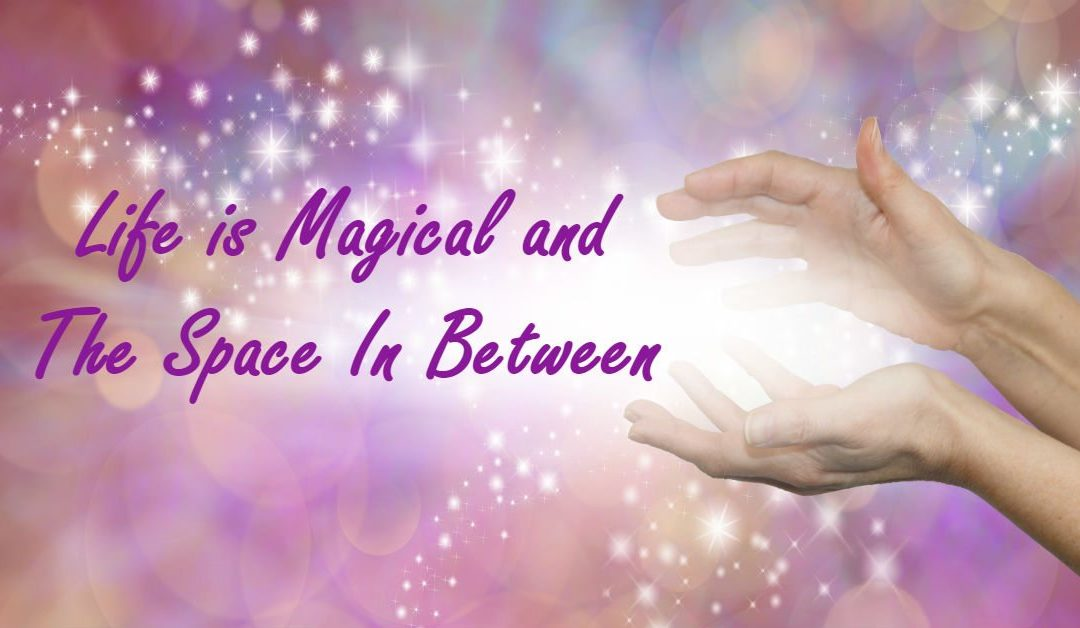 Life is Magical and The Space In Between