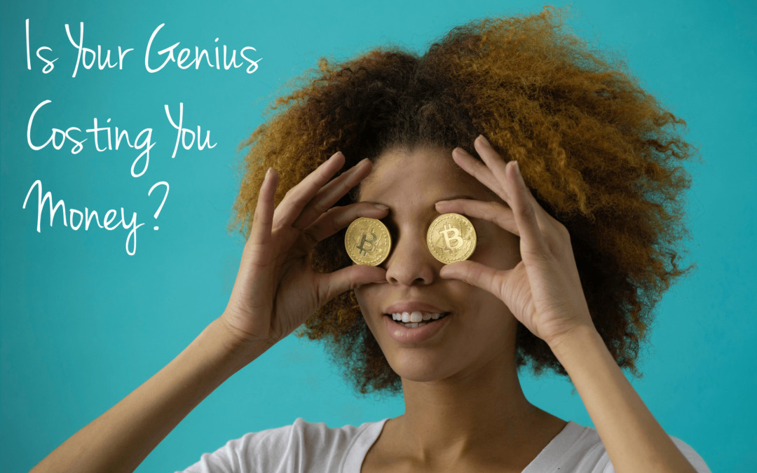 Is Your Genius Costing You Money?