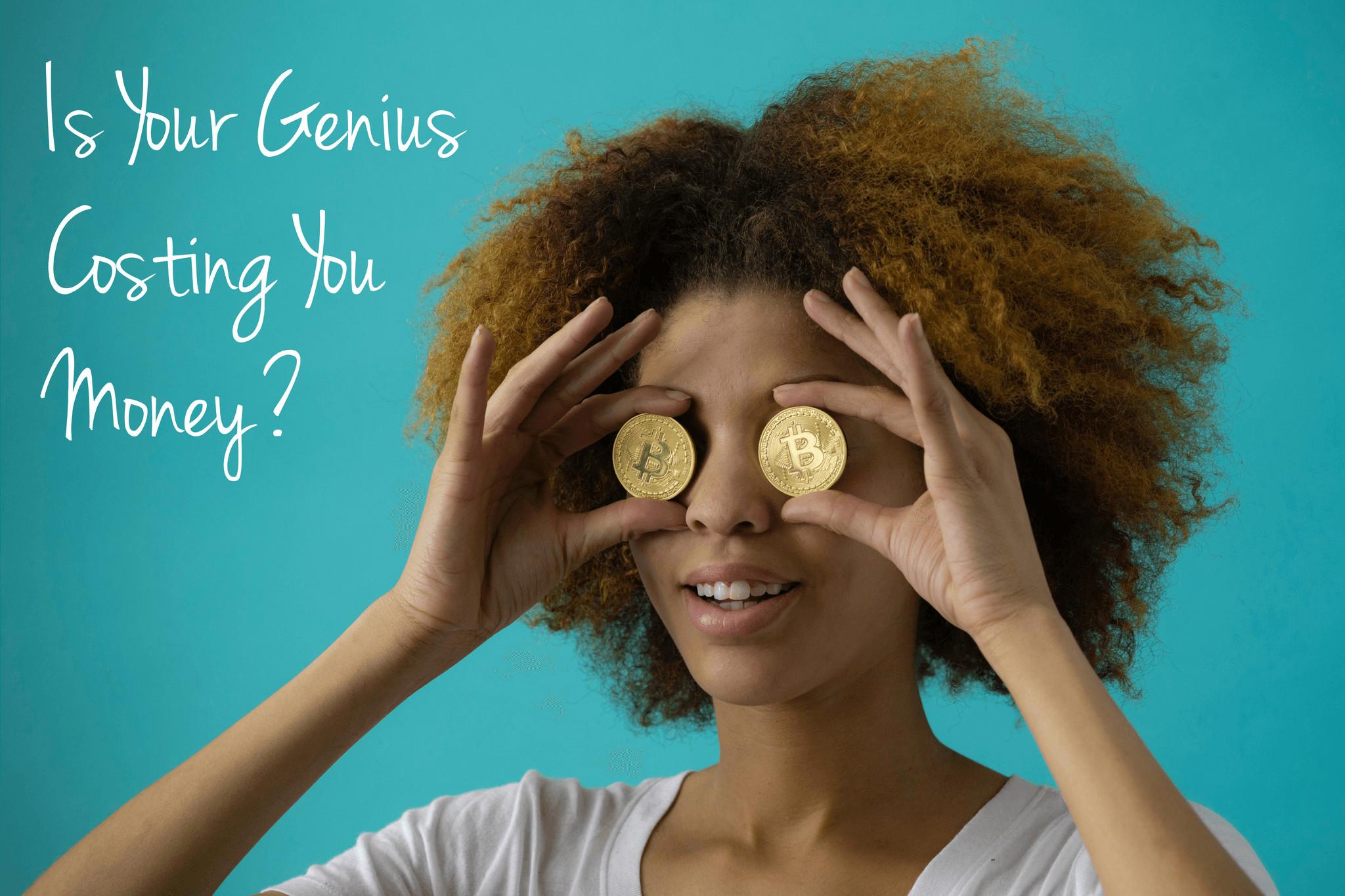 Is Your Genius Costing You Money?
