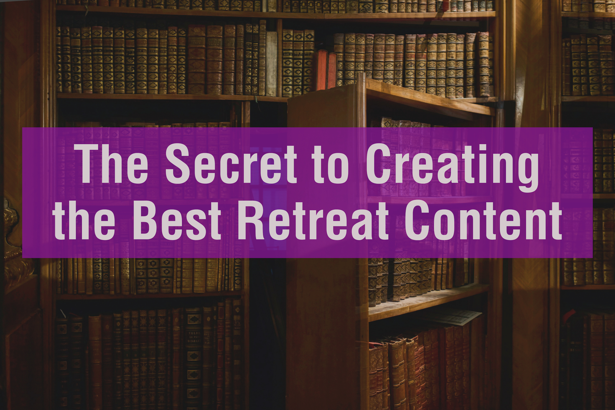 The Secret to Creating the Best Retreat Content